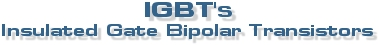 IGBT's - Insulated Gate Bipolar Transistors.
